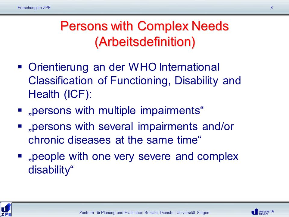 Persons with Complex Needs (Arbeitsdefinition) Orientierung an der WHO International Classification of Functioning, Disability and Health (ICF): persons with multiple impairments persons with several impairments and/or chronic diseases at the same time people with one very severe and complex disability Forschung im ZPE 8 Zentrum für Planung und Evaluation Sozialer Dienste | Universität Siegen
