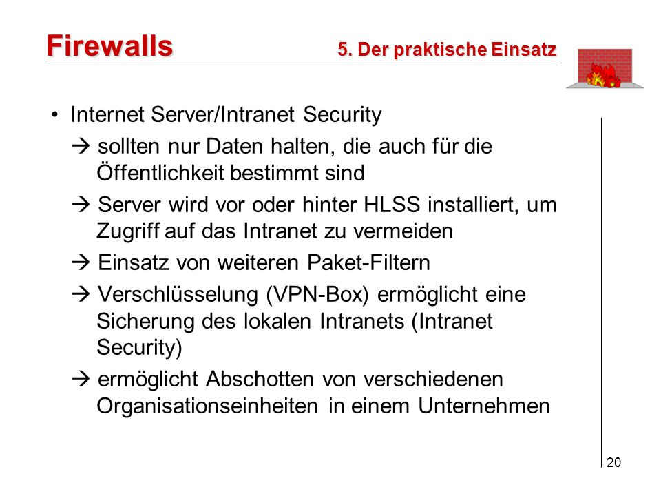 21 Firewalls Virenscanner Problem: stündlich neue Viren, demnach keine aktuellen Scanner Alternativen: - Lösung im zentralen Mail-Server - single-homed Viren-Scanner im Intranet (Store-and-Forward-Prinzip) am besten: - Viren-Scanner an unterschiedlichen Stellen installieren 5.