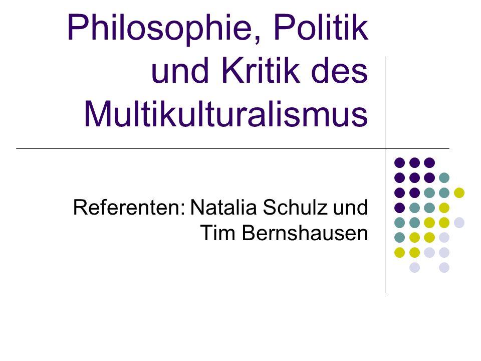 Philosophie, Politik und Kritik des Multikulturalismus Referenten: Natalia Schulz und Tim Bernshausen