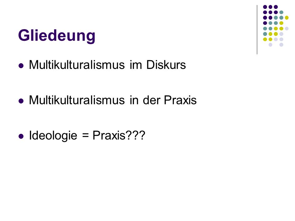 Gliedeung Multikulturalismus im Diskurs Multikulturalismus in der Praxis Ideologie = Praxis???