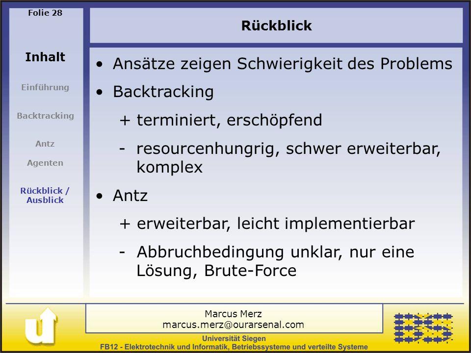 Marcus Merz marcus.merz@ourarsenal.com Folie 28 Inhalt Einführung Backtracking Antz Agenten Rückblick / Ausblick Rückblick Ansätze zeigen Schwierigkeit des Problems Backtracking + terminiert, erschöpfend -resourcenhungrig, schwer erweiterbar, komplex Antz + erweiterbar, leicht implementierbar - Abbruchbedingung unklar, nur eine Lösung, Brute-Force
