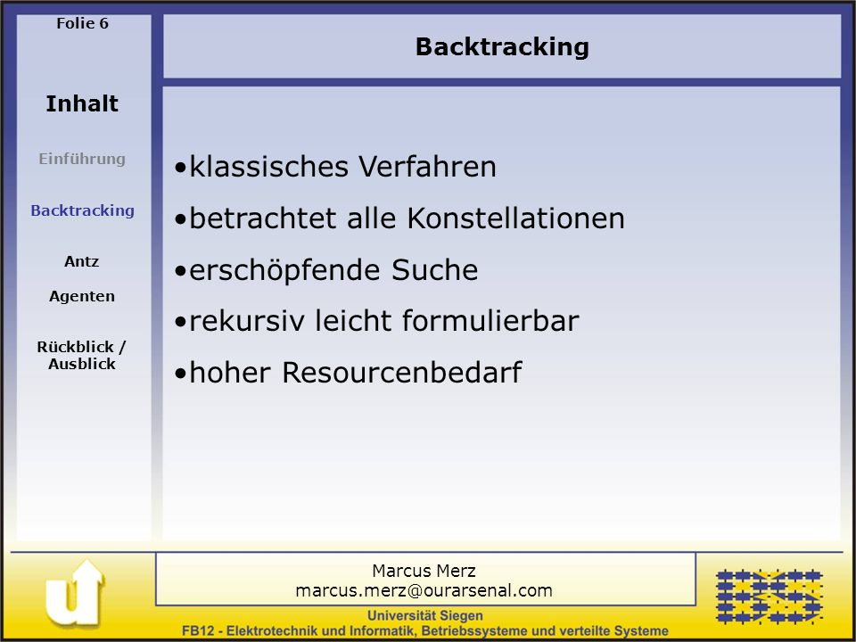 Marcus Merz marcus.merz@ourarsenal.com Folie 6 Inhalt Einführung Backtracking Antz Agenten Rückblick / Ausblick Backtracking klassisches Verfahren betrachtet alle Konstellationen erschöpfende Suche rekursiv leicht formulierbar hoher Resourcenbedarf