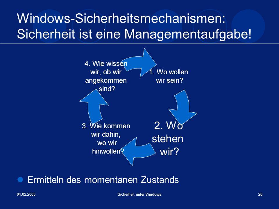 04.02.2005Sicherheit unter Windows20 Windows-Sicherheitsmechanismen: Sicherheit ist eine Managementaufgabe! Ermitteln des momentanen Zustands 1. Wo wo