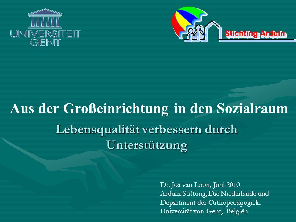 Aus der Großeinrichtung in den Sozialraum Lebensqualität verbessern durch Unterstützung Dr. Jos van Loon, Juni 2010 Arduin Stiftung, Die Niederlande u