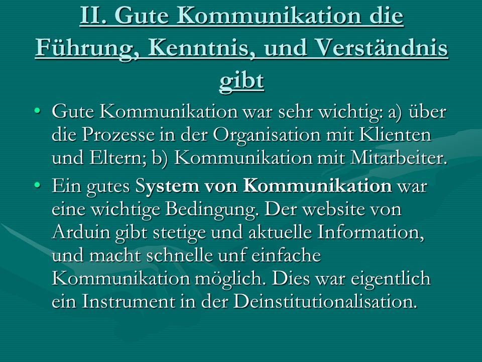 II. Gute Kommunikation die Führung, Kenntnis, und Verständnis gibt Gute Kommunikation war sehr wichtig: a) über die Prozesse in der Organisation mit K