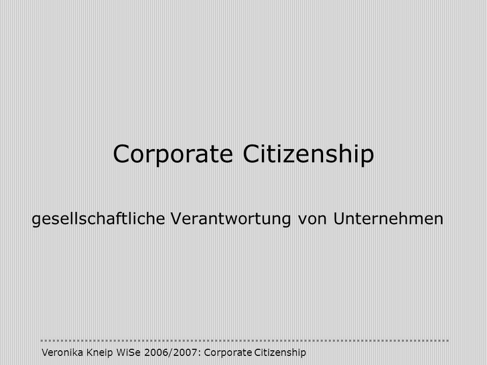 Veronika Kneip WiSe 2006/2007: Corporate Citizenship Corporate Citizenship gesellschaftliche Verantwortung von Unternehmen
