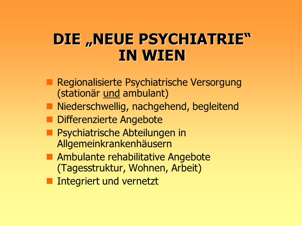 DIE NEUE PSYCHIATRIE IN WIEN Regionalisierte Psychiatrische Versorgung (stationär und ambulant) Niederschwellig, nachgehend, begleitend Differenzierte