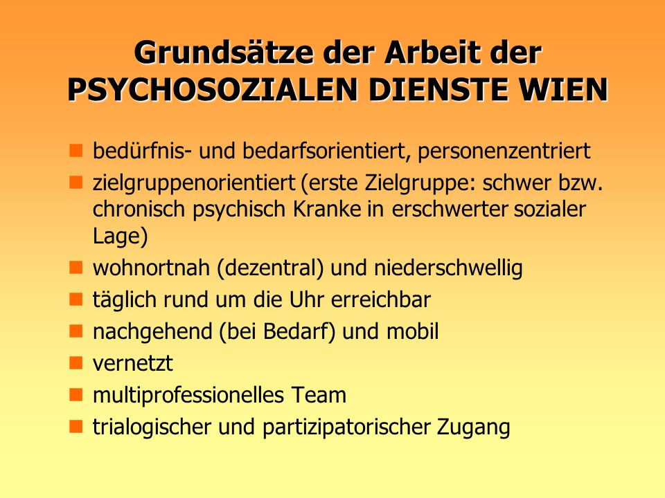 Grundsätze der Arbeit der PSYCHOSOZIALEN DIENSTE WIEN bedürfnis- und bedarfsorientiert, personenzentriert zielgruppenorientiert (erste Zielgruppe: sch