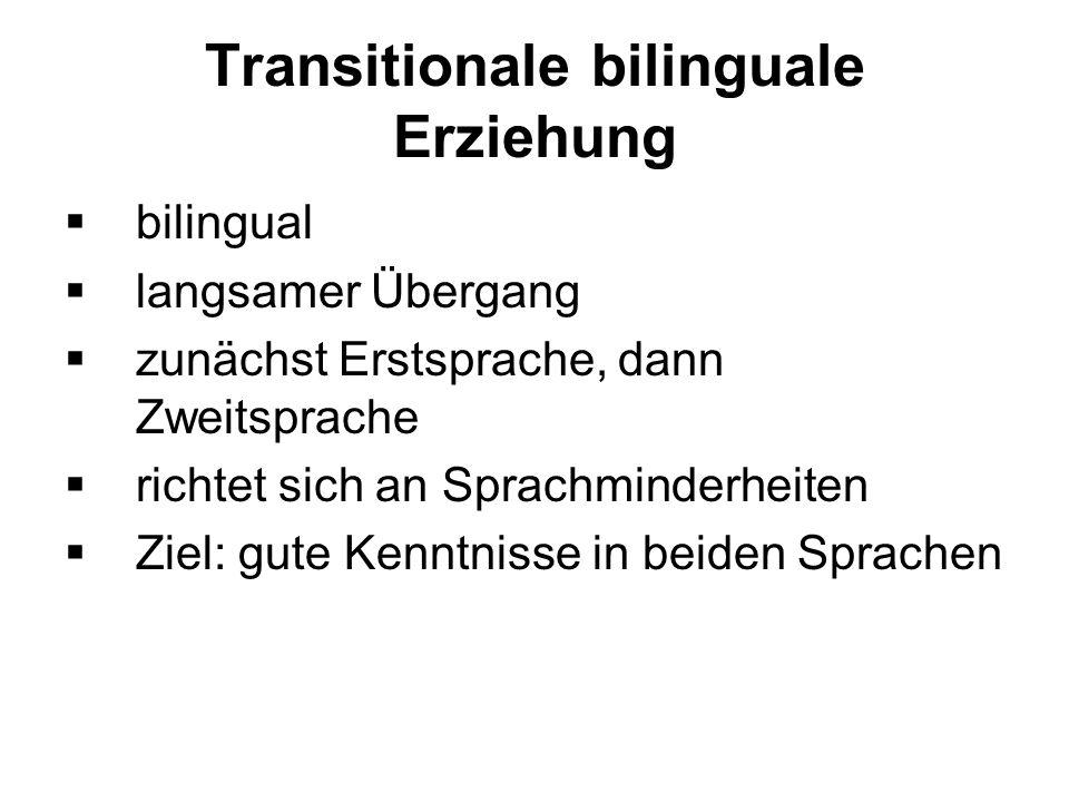 Transitionale bilinguale Erziehung bilingual langsamer Übergang zunächst Erstsprache, dann Zweitsprache richtet sich an Sprachminderheiten Ziel: gute