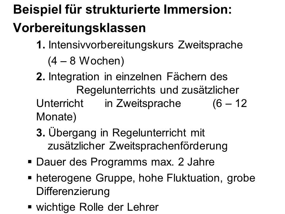 Beispiel für strukturierte Immersion: Vorbereitungsklassen 1. Intensivvorbereitungskurs Zweitsprache (4 – 8 Wochen) 2. Integration in einzelnen Fächer