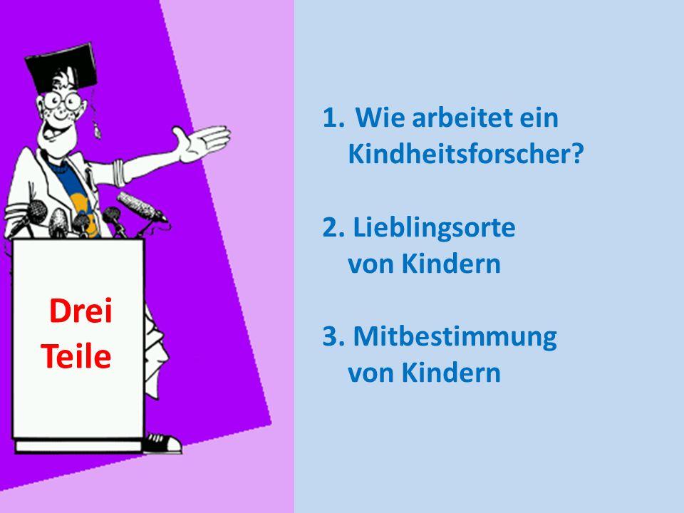 Drei Teile 1. Wie arbeitet ein Kindheitsforscher? 2. Lieblingsorte von Kindern 3. Mitbestimmung von Kindern