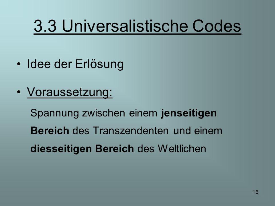 15 3.3 Universalistische Codes Idee der Erlösung Voraussetzung: Spannung zwischen einem jenseitigen Bereich des Transzendenten und einem diesseitigen