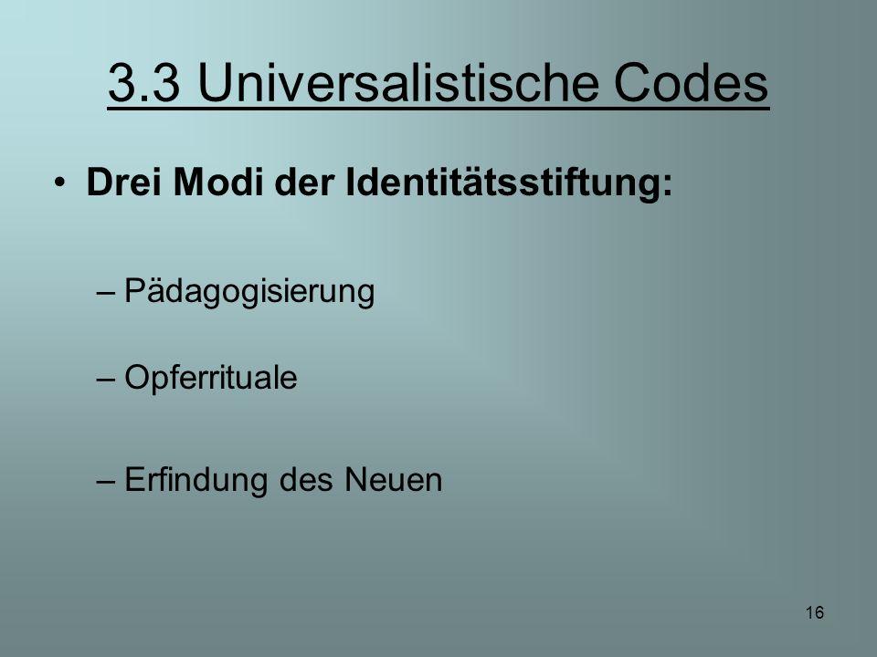 16 3.3 Universalistische Codes Drei Modi der Identitätsstiftung: –Pädagogisierung –Opferrituale –Erfindung des Neuen