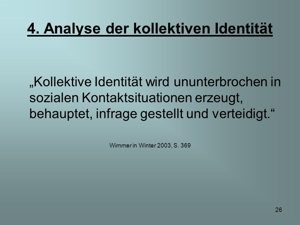 26 4. Analyse der kollektiven Identität Kollektive Identität wird ununterbrochen in sozialen Kontaktsituationen erzeugt, behauptet, infrage gestellt u