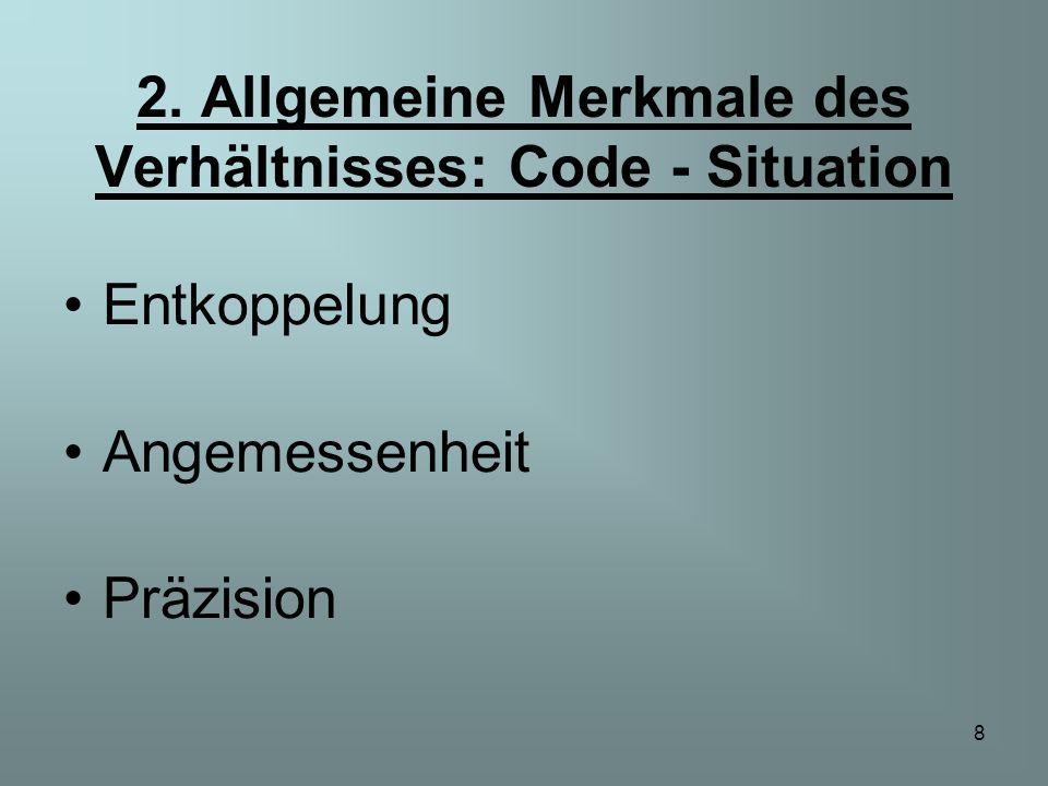 8 2. Allgemeine Merkmale des Verhältnisses: Code - Situation Entkoppelung Angemessenheit Präzision
