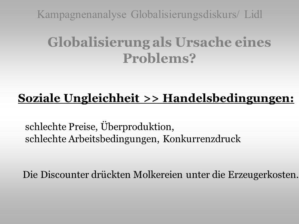 Kampagnenanalyse Globalisierungsdiskurs/ Lidl Globalisierung als Ursache eines Problems? Soziale Ungleichheit >> Handelsbedingungen: schlechte Preise,