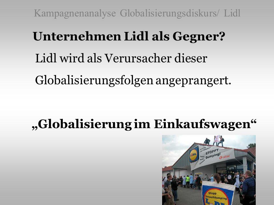 Kampagnenanalyse Globalisierungsdiskurs/ Lidl Unternehmen Lidl als Gegner? Lidl wird als Verursacher dieser Globalisierungsfolgen angeprangert. Global