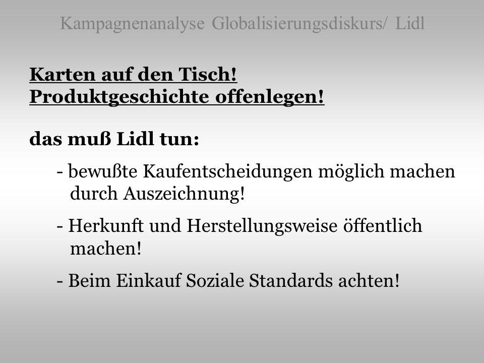 Kampagnenanalyse Globalisierungsdiskurs/ Lidl Karten auf den Tisch! Produktgeschichte offenlegen! das muß Lidl tun: - bewußte Kaufentscheidungen mögli