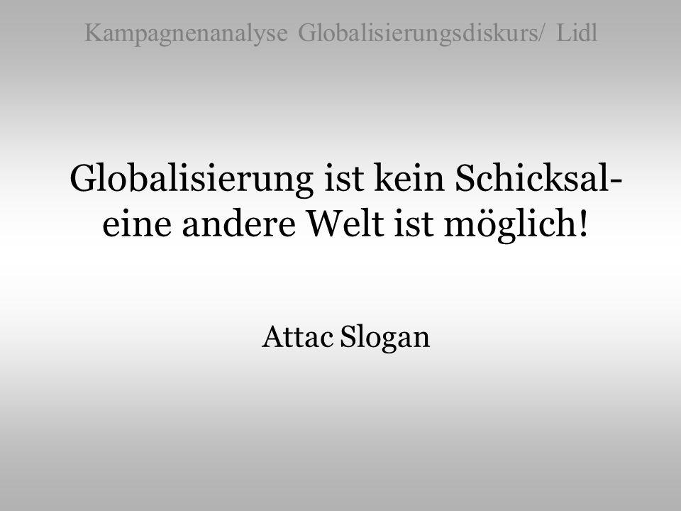 Kampagnenanalyse Globalisierungsdiskurs/ Lidl Globalisierung ist kein Schicksal- eine andere Welt ist möglich! Attac Slogan