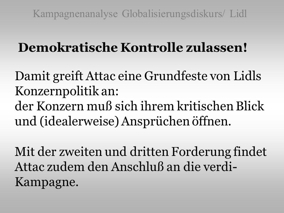 Kampagnenanalyse Globalisierungsdiskurs/ Lidl Demokratische Kontrolle zulassen! Damit greift Attac eine Grundfeste von Lidls Konzernpolitik an: der Ko