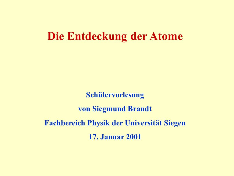 Die Entdeckung der Atome Schülervorlesung von Siegmund Brandt Fachbereich Physik der Universität Siegen 17. Januar 2001