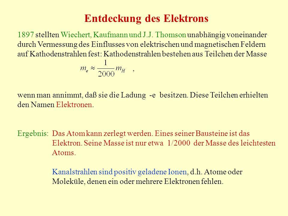 Entdeckung des Elektrons 1897 stellten Wiechert, Kaufmann und J.J. Thomson unabhängig voneinander durch Vermessung des Einflusses von elektrischen und