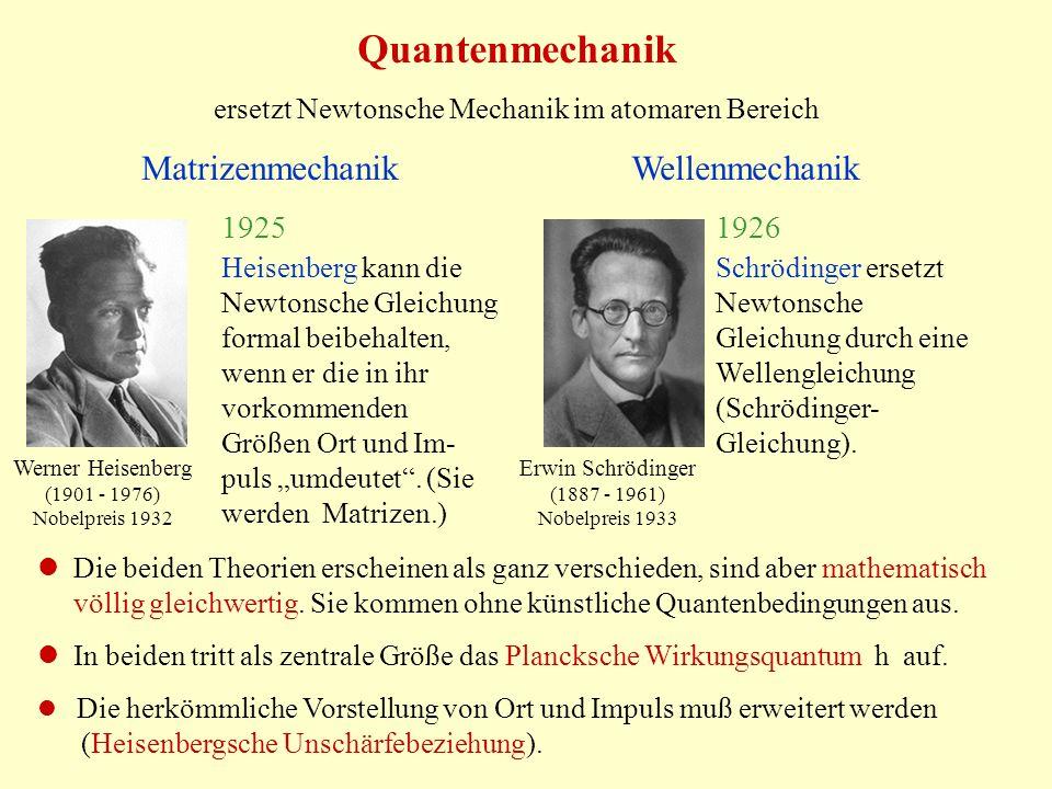 Quantenmechanik ersetzt Newtonsche Mechanik im atomaren Bereich Matrizenmechanik Wellenmechanik Erwin Schrödinger (1887 - 1961) Nobelpreis 1933 Werner Heisenberg (1901 - 1976) Nobelpreis 1932 Heisenberg kann die Newtonsche Gleichung formal beibehalten, wenn er die in ihr vorkommenden Größen Ort und Im- puls umdeutet.