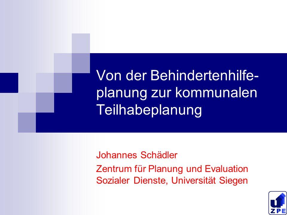 Von der Behindertenhilfe- planung zur kommunalen Teilhabeplanung Johannes Schädler Zentrum für Planung und Evaluation Sozialer Dienste, Universität Siegen
