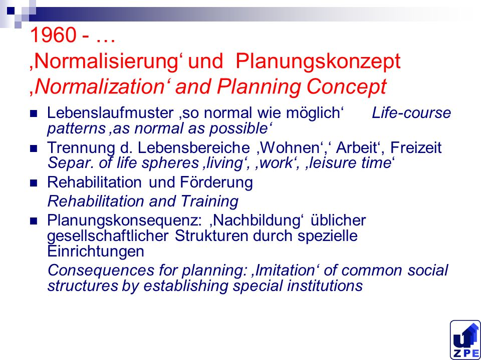 1960 - … Normalisierung und PlanungskonzeptNormalization and Planning Concept Lebenslaufmuster so normal wie möglich Life-course patterns as normal as possible Trennung d.