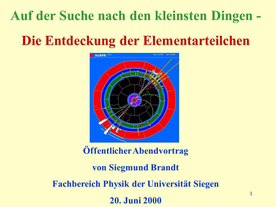 1 Auf der Suche nach den kleinsten Dingen - Die Entdeckung der Elementarteilchen Öffentlicher Abendvortrag von Siegmund Brandt Fachbereich Physik der Universität Siegen 20.