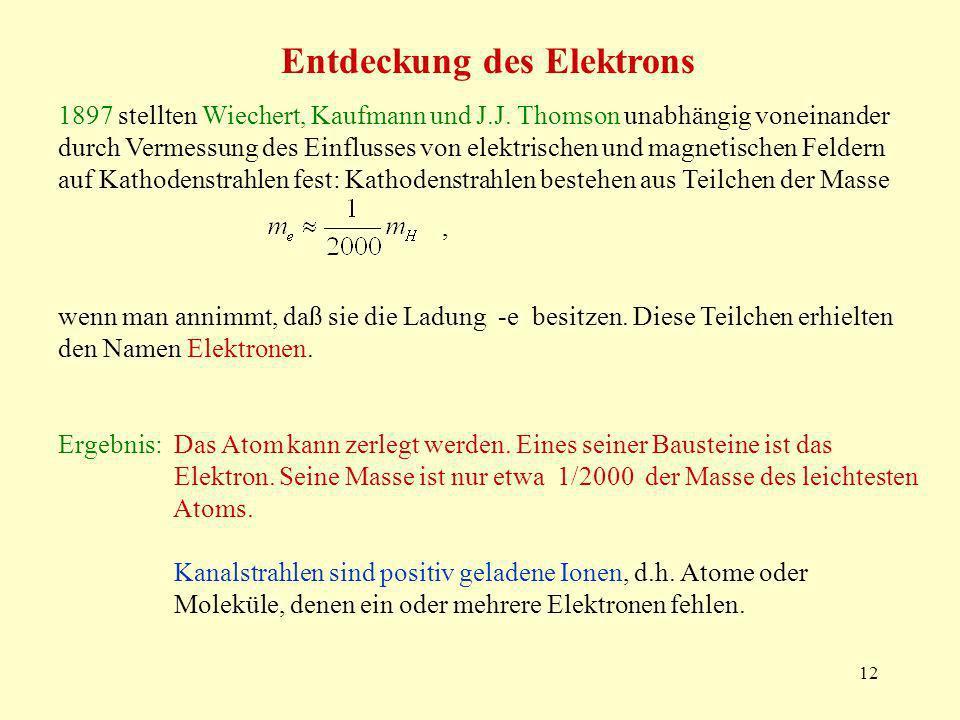 12 Entdeckung des Elektrons 1897 stellten Wiechert, Kaufmann und J.J. Thomson unabhängig voneinander durch Vermessung des Einflusses von elektrischen