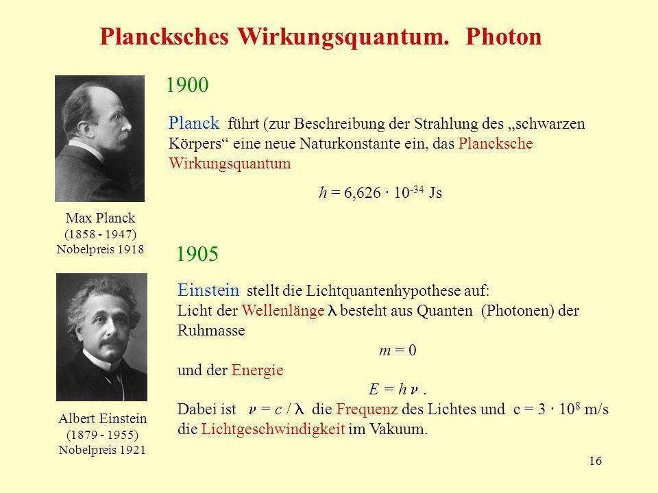 16 Plancksches Wirkungsquantum. Photon 1900 Planck führt (zur Beschreibung der Strahlung des schwarzen Körpers eine neue Naturkonstante ein, das Planc