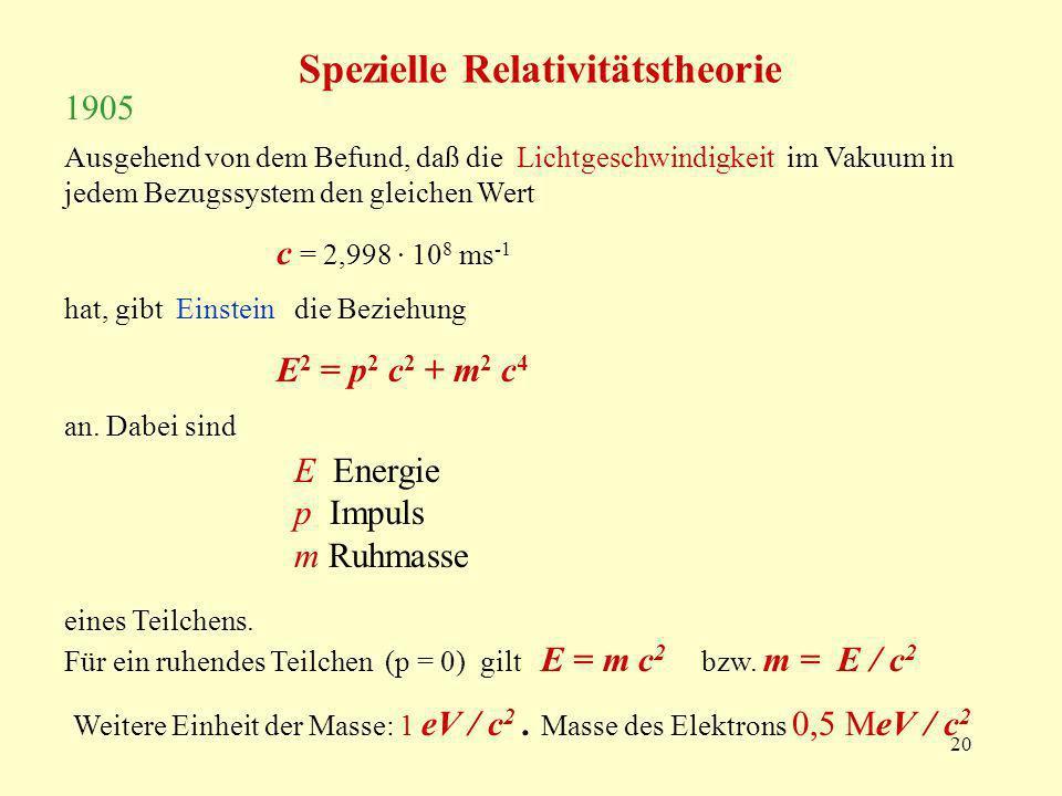 20 Ausgehend von dem Befund, daß die Lichtgeschwindigkeit im Vakuum in jedem Bezugssystem den gleichen Wert c = 2,998 · 10 8 ms -1 hat, gibt Einstein die Beziehung E 2 = p 2 c 2 + m 2 c 4 an.