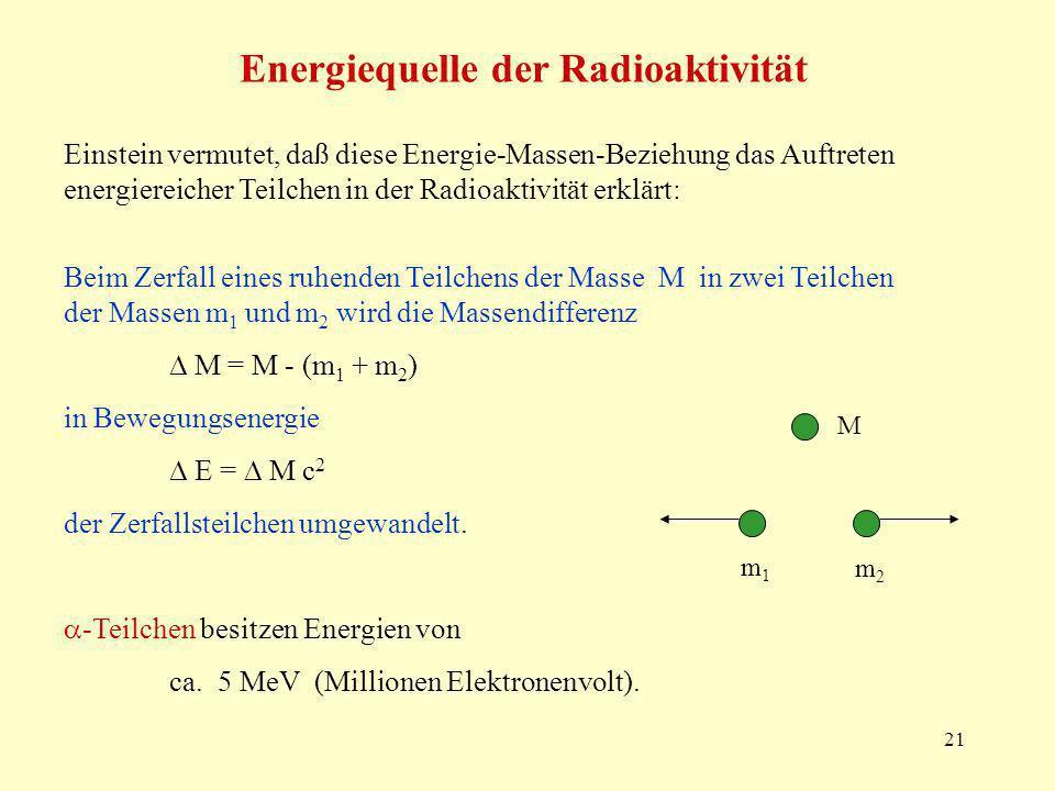 21 Energiequelle der Radioaktivität Einstein vermutet, daß diese Energie-Massen-Beziehung das Auftreten energiereicher Teilchen in der Radioaktivität erklärt: Beim Zerfall eines ruhenden Teilchens der Masse M in zwei Teilchen der Massen m 1 und m 2 wird die Massendifferenz M = M - (m 1 + m 2 ) in Bewegungsenergie E = M c 2 der Zerfallsteilchen umgewandelt.