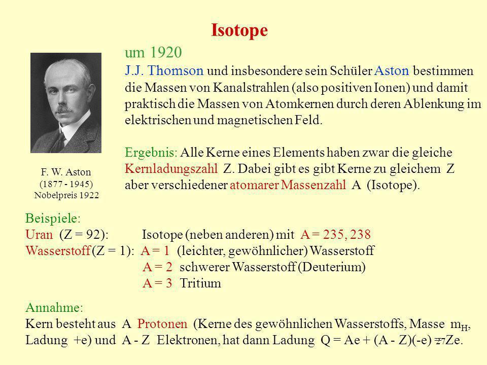 27 Isotope J.J. Thomson und insbesondere sein Schüler Aston bestimmen die Massen von Kanalstrahlen (also positiven Ionen) und damit praktisch die Mass