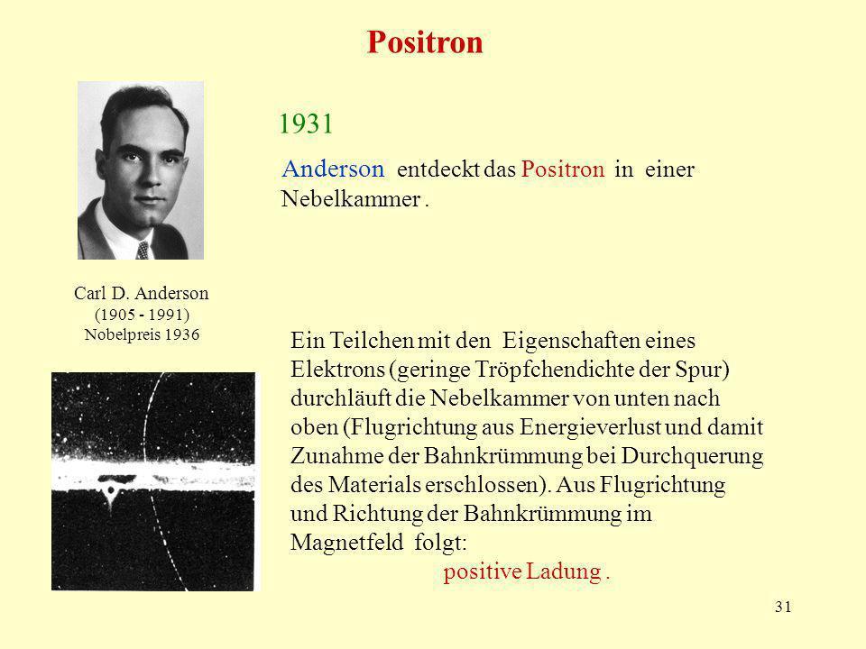 31 Carl D. Anderson (1905 - 1991) Nobelpreis 1936 1931 Anderson entdeckt das Positron in einer Nebelkammer. Ein Teilchen mit den Eigenschaften eines E