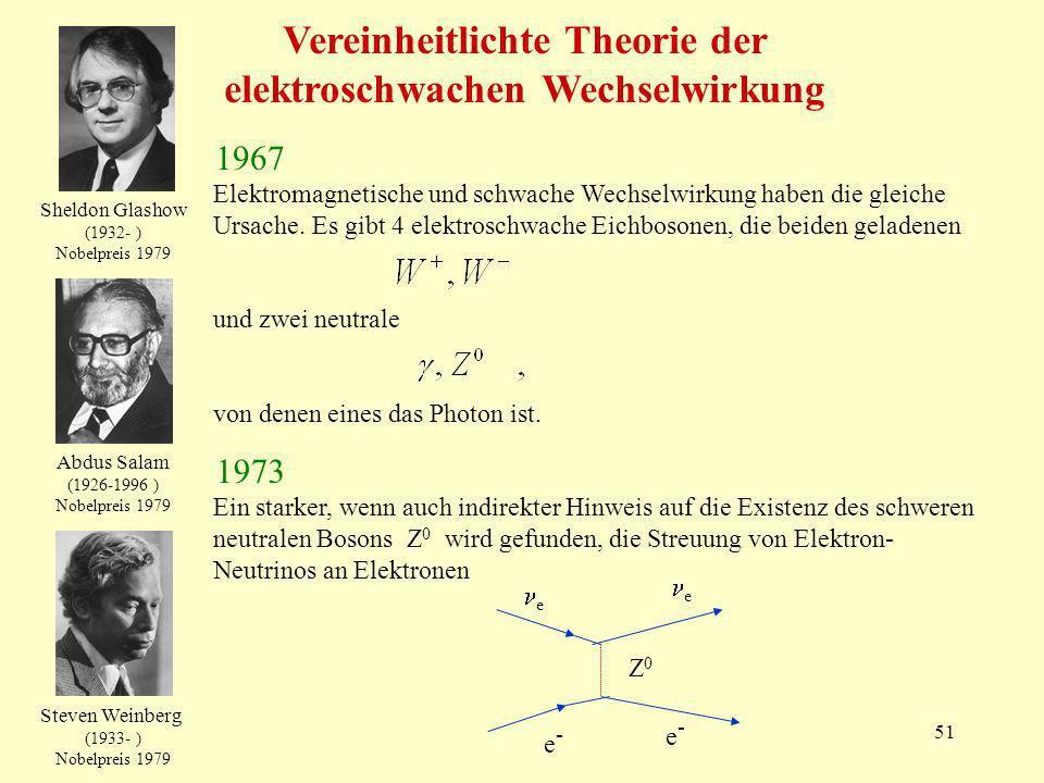 51 Vereinheitlichte Theorie der elektroschwachen Wechselwirkung Elektromagnetische und schwache Wechselwirkung haben die gleiche Ursache. Es gibt 4 el
