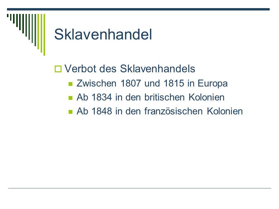 Sklavenhandel Verbot des Sklavenhandels Zwischen 1807 und 1815 in Europa Ab 1834 in den britischen Kolonien Ab 1848 in den französischen Kolonien