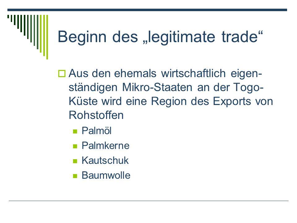 Beginn des legitimate trade Aus den ehemals wirtschaftlich eigen- ständigen Mikro-Staaten an der Togo- Küste wird eine Region des Exports von Rohstoffen Palmöl Palmkerne Kautschuk Baumwolle