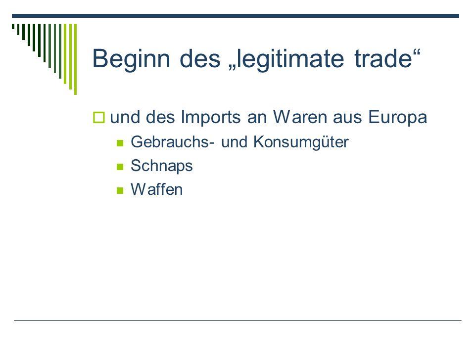 Beginn des legitimate trade und des Imports an Waren aus Europa Gebrauchs- und Konsumgüter Schnaps Waffen