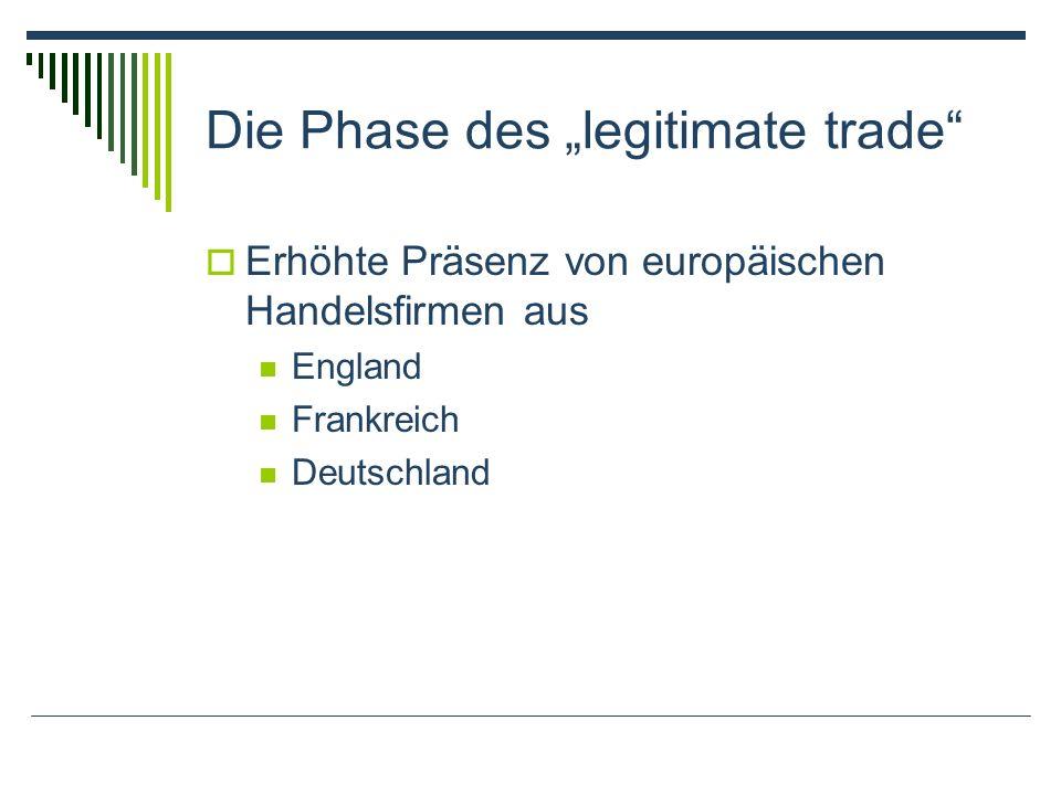 Die Phase des legitimate trade Erhöhte Präsenz von europäischen Handelsfirmen aus England Frankreich Deutschland