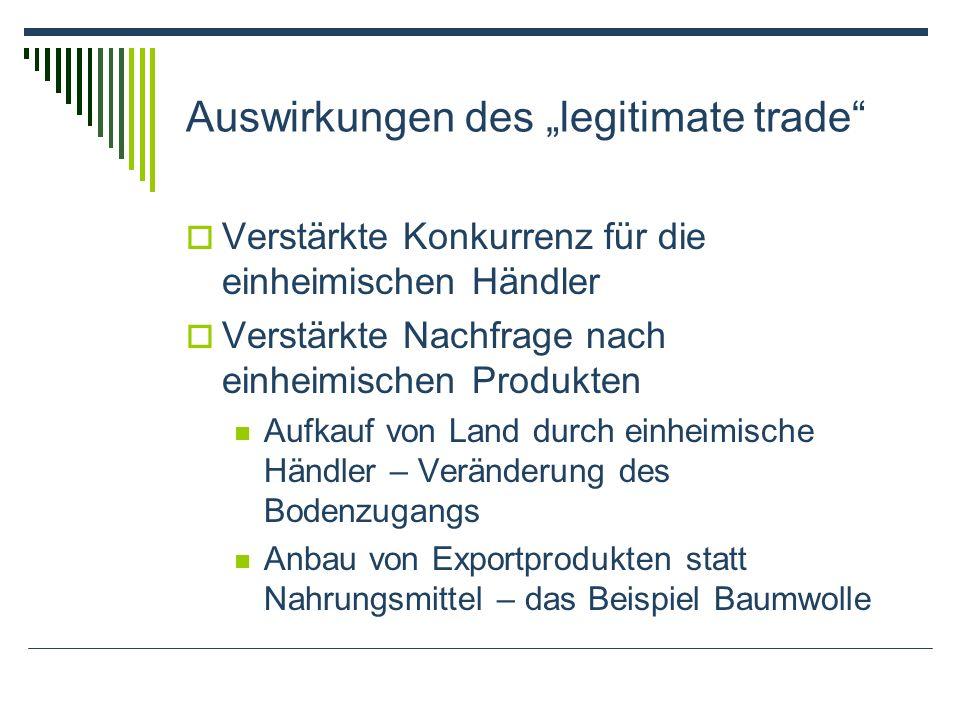 Auswirkungen des legitimate trade Verstärkte Konkurrenz für die einheimischen Händler Verstärkte Nachfrage nach einheimischen Produkten Aufkauf von Land durch einheimische Händler – Veränderung des Bodenzugangs Anbau von Exportprodukten statt Nahrungsmittel – das Beispiel Baumwolle