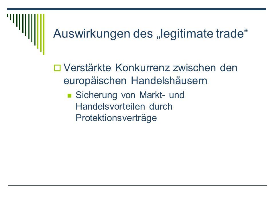 Auswirkungen des legitimate trade Verstärkte Konkurrenz zwischen den europäischen Handelshäusern Sicherung von Markt- und Handelsvorteilen durch Protektionsverträge