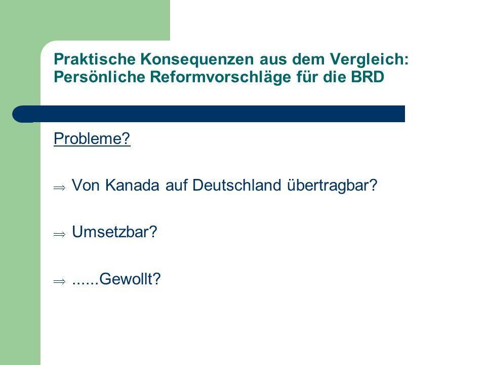 Praktische Konsequenzen aus dem Vergleich: Persönliche Reformvorschläge für die BRD Probleme? Von Kanada auf Deutschland übertragbar? Umsetzbar?......