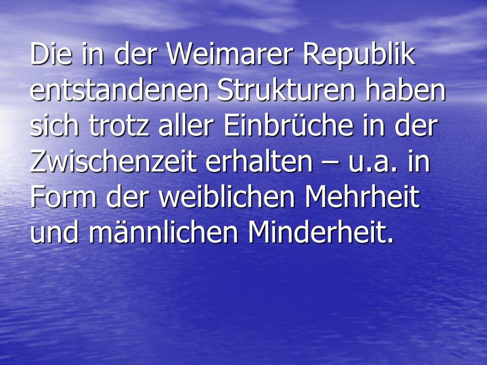Die in der Weimarer Republik entstandenen Strukturen haben sich trotz aller Einbrüche in der Zwischenzeit erhalten – u.a. in Form der weiblichen Mehrh
