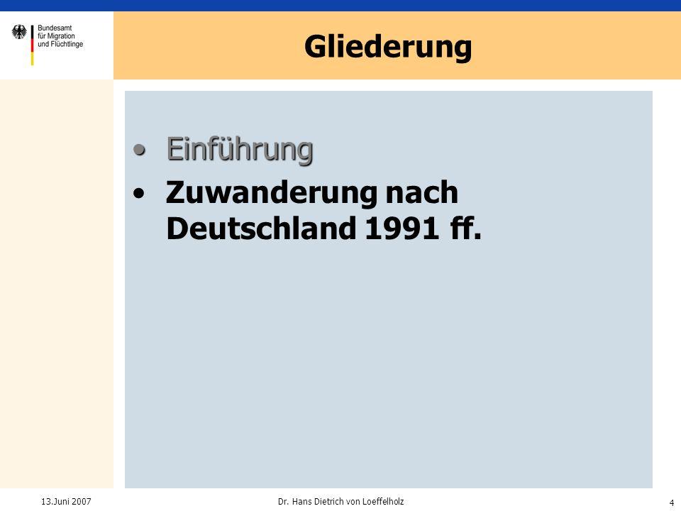 4 Dr. Hans Dietrich von Loeffelholz13.Juni 2007 Gliederung EinführungEinführung Zuwanderung nach Deutschland 1991 ff.