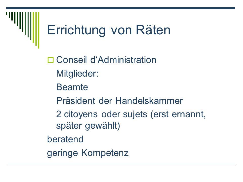 Errichtung von Räten Conseil dAdministration Mitglieder: Beamte Präsident der Handelskammer 2 citoyens oder sujets (erst ernannt, später gewählt) bera