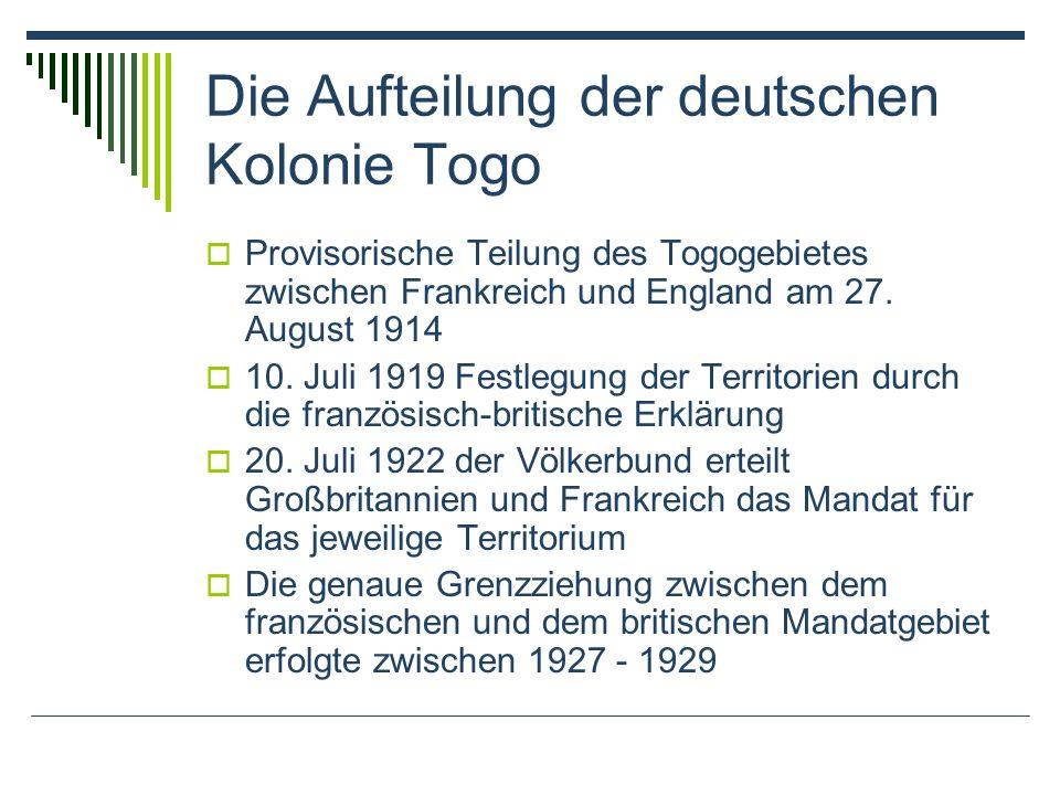 Die Aufteilung der deutschen Kolonie Togo Provisorische Teilung des Togogebietes zwischen Frankreich und England am 27. August 1914 10. Juli 1919 Fest
