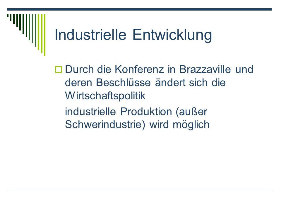 Industrielle Entwicklung Durch die Konferenz in Brazzaville und deren Beschlüsse ändert sich die Wirtschaftspolitik industrielle Produktion (außer Sch