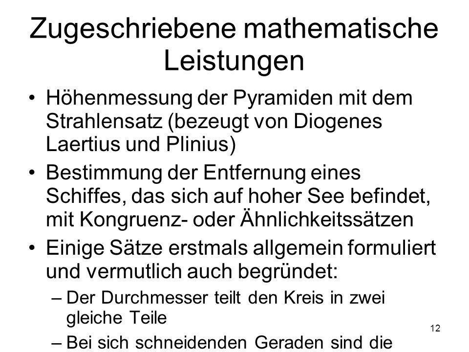 12 Zugeschriebene mathematische Leistungen Höhenmessung der Pyramiden mit dem Strahlensatz (bezeugt von Diogenes Laertius und Plinius) Bestimmung der Entfernung eines Schiffes, das sich auf hoher See befindet, mit Kongruenz- oder Ähnlichkeitssätzen Einige Sätze erstmals allgemein formuliert und vermutlich auch begründet: –Der Durchmesser teilt den Kreis in zwei gleiche Teile –Bei sich schneidenden Geraden sind die Scheitelwinkel gleich –Die Basiswinkel eines gleichschenkligen Dreiecks sind gleich –Der Kongruenzsatz SWS Satz des Thales